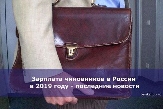 Зарплата чиновников в России в 2019 году — последние новости